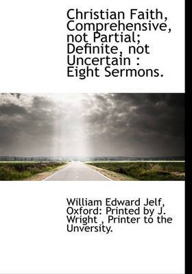 Christian Faith, Comprehensive, Not Partial; Definite, Not Uncertain: Eight Sermons.