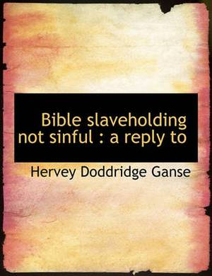 Bible Slaveholding Not Sinful: A Reply to