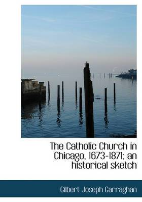 The Catholic Church in Chicago, 1673-1871; An Historical Sketch