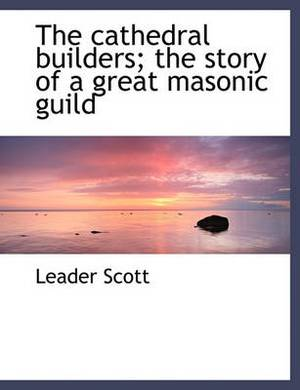 The Cathedral Builders; The Story of a Great Masonic Guild