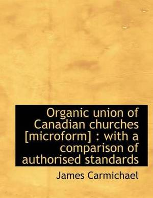 Organic Union of Canadian Churches [Microform]: With a Comparison of Authorised Standards