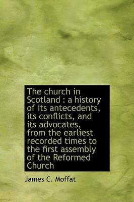The Church in Scotland: A History of Its Antecedents, Its Conflicts, and Its Advocates, from the Earliest Recorded Times to the First Assembly of the Reformed Church