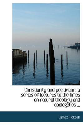 Christianity and Positivism: A Series of Lectures to the Times on Natural Theology and Apologetics ...