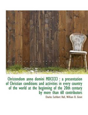Christendom Anno Domini MDCCCCI: A Presentation of Christian Conditions and Activities in Every Country of the World at the Beginning of the 20th Century by More Than 60 Contributors