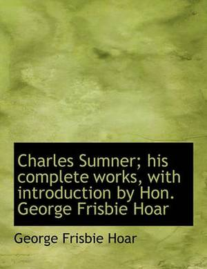 Charles Sumner; His Complete Works, with Introduction by Hon. George Frisbie Hoar