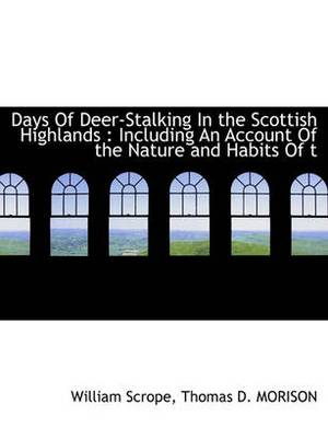 Days of Deer-Stalking in the Scottish Highlands: Including an Account of the Nature and Habits of T