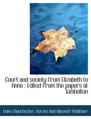 Court and Society from Elizabeth to Anne: Edited from the Papers at Kimbolton