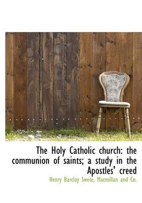 The Holy Catholic Church: The Communion of Saints; A Study in the Apostles' Creed