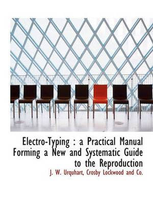 Electro-Typing: A Practical Manual Forming a New and Systematic Guide to the Reproduction