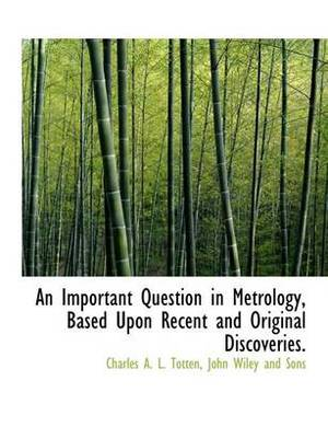 An Important Question in Metrology, Based Upon Recent and Original Discoveries.