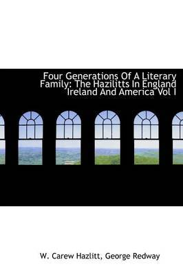 Four Generations of a Literary Family: The Hazilitts in England Ireland and America Vol I