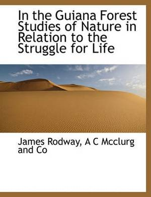 In the Guiana Forest Studies of Nature in Relation to the Struggle for Life