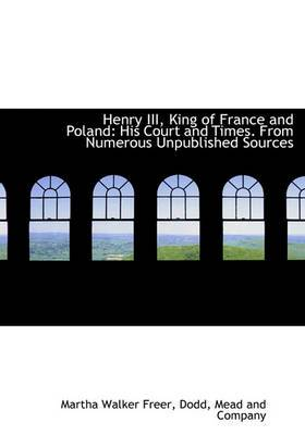 Henry III, King of France and Poland: His Court and Times. from Numerous Unpublished Sources