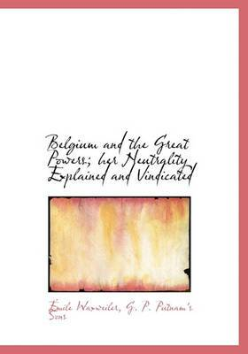 Belgium and the Great Powers; Her Neutrality Explained and Vindicated