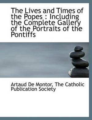 The Lives and Times of the Popes: Including the Complete Gallery of the Portraits of the Pontiffs