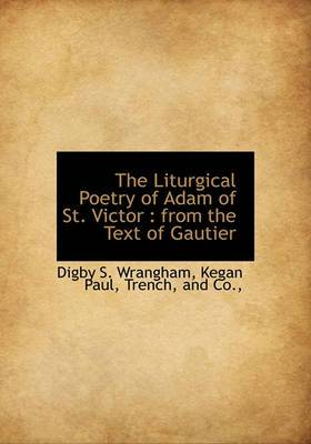 The Liturgical Poetry of Adam of St. Victor: From the Text of Gautier