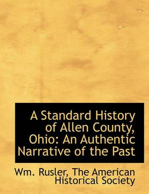 A Standard History of Allen County, Ohio: An Authentic Narrative of the Past