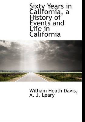 Sixty Years in California, a History of Events and Life in California