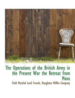 The Operations of the British Army in the Present War the Retreat from Mons