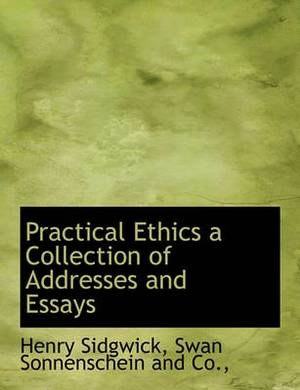 Practical Ethics a Collection of Addresses and Essays