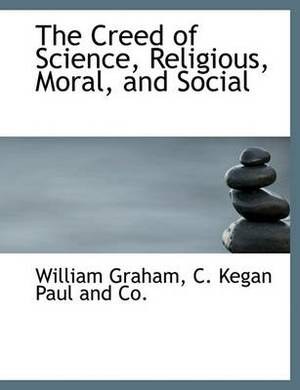 The Creed of Science, Religious, Moral, and Social