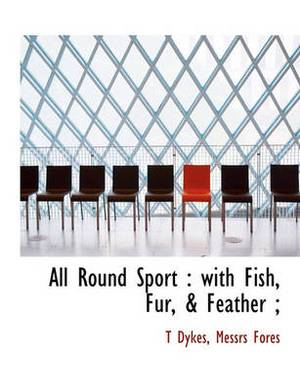 All Round Sport: With Fish, Fur, & Feather;