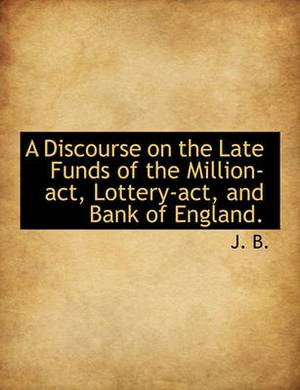 A Discourse on the Late Funds of the Million-ACT, Lottery-ACT, and Bank of England.