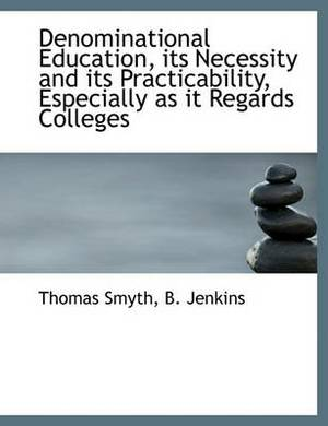 Denominational Education, Its Necessity and Its Practicability, Especially as It Regards Colleges