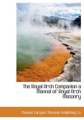 The Royal Arch Companion a Mannal of Royal Arch Masonry