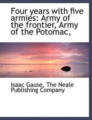 Four Years with Five Armies: Army of the Frontier, Army of the Potomac,