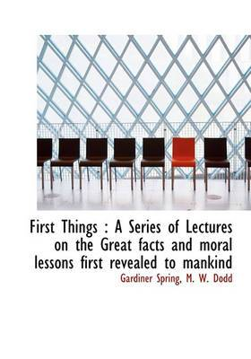 First Things: A Series of Lectures on the Great Facts and Moral Lessons First Revealed to Mankind