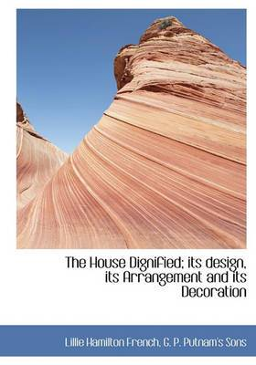 The House Dignified; Its Design, Its Arrangement and Its Decoration