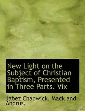 New Light on the Subject of Christian Baptism, Presented in Three Parts. VIX