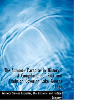 The Summer Paradise in History: A Compilation of Fact and Tradition Covering Lake George Lake