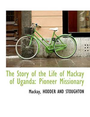 The Story of the Life of MacKay of Uganda: Pioneer Missionary
