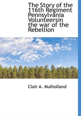 The Story of the 116th Regiment Pennsylvania Volunteersin the War of the Rebellion