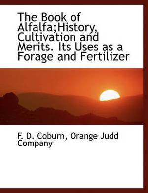 The Book of Alfalfa;history, Cultivation and Merits. Its Uses as a Forage and Fertilizer