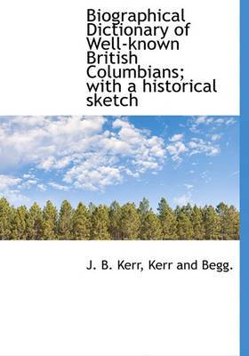 Biographical Dictionary of Well-Known British Columbians; With a Historical Sketch