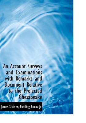 An Account Surveys and Examinations with Remarks and Document Relative to the Projected Ghesapeake