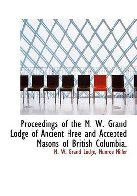 Proceedings of the M. W. Grand Lodge of Ancient Hree and Accepted Masons of British Columbia.