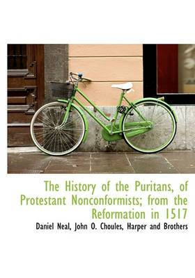 The History of the Puritans, of Protestant Nonconformists; From the Reformation in 1517