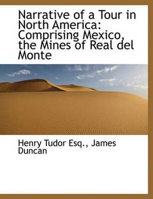 Narrative of a Tour in North America: Comprising Mexico, the Mines of Real del Monte