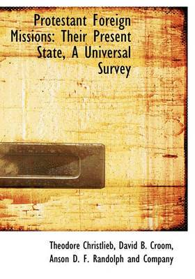 Protestant Foreign Missions: Their Present State, a Universal Survey