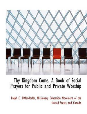Thy Kingdom Come. a Book of Social Prayers for Public and Private Worship