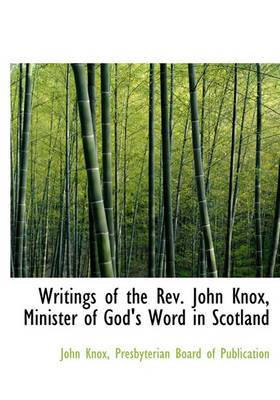 Writings of the REV. John Knox, Minister of God's Word in Scotland