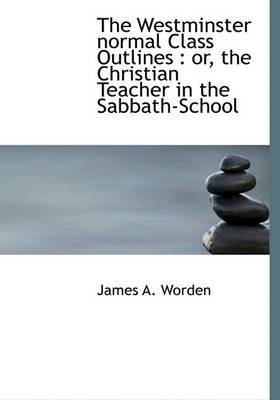 The Westminster Normal Class Outlines: Or, the Christian Teacher in the Sabbath-School