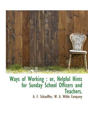 Ways of Working: Or, Helpful Hints for Sunday School Officers and Teachers.