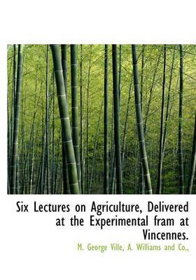 Six Lectures on Agriculture, Delivered at the Experimental Fram at Vincennes.