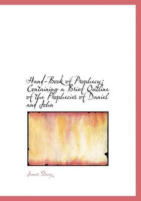 Hand-Book of Prophecy: Containing a Brief Outline of the Prophecies of Daniel and John