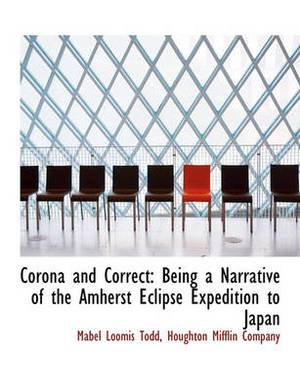 Corona and Correct: Being a Narrative of the Amherst Eclipse Expedition to Japan